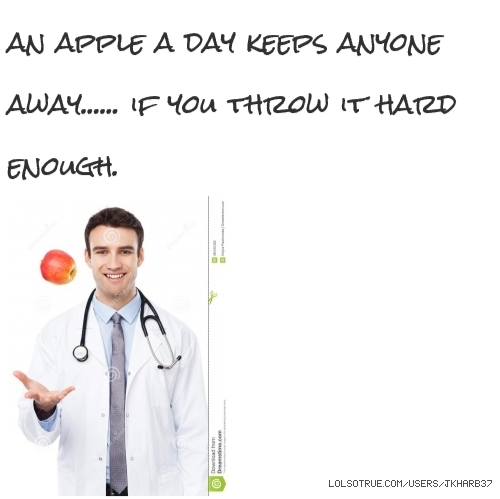 an apple a day keeps anyone away...... if you throw it hard enough.