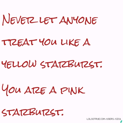 Never let anyone treat you like a yellow starburst.