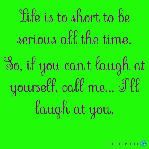 Life is to short to be serious all the time.