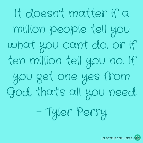 It doesn't matter if a million people tell you what you cant do, or if ten million tell you no. If you get one yes from God, that's all you need.