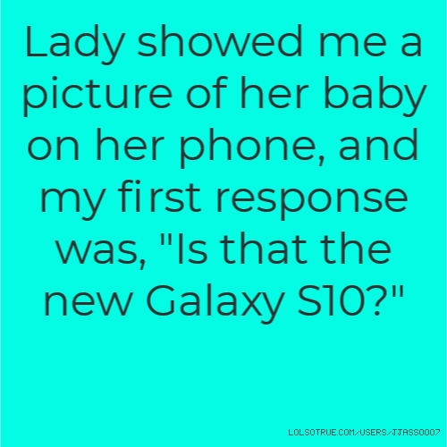 """Lady showed me a picture of her baby on her phone, and my first response was, """"Is that the new Galaxy S10?"""""""