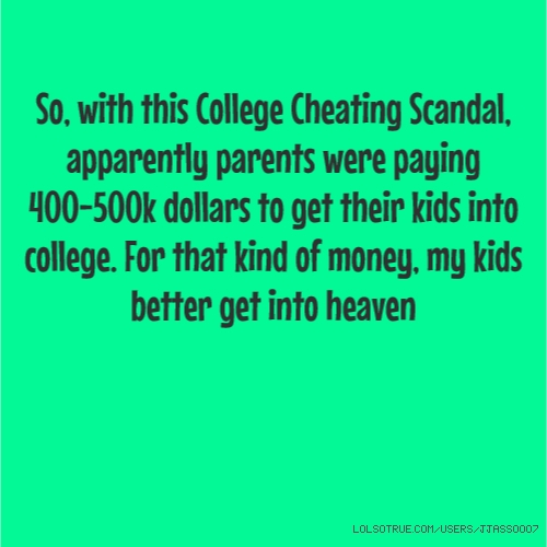 So, with this College Cheating Scandal, apparently parents were paying 400-500k dollars to get their kids into college. For that kind of money, my kids better get into heaven