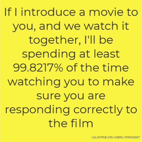 If I introduce a movie to you, and we watch it together, I'll be spending at least 99.8217% of the time watching you to make sure you are responding correctly to the film