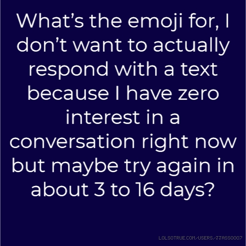 What's the emoji for, I don't want to actually respond with a text because I have zero interest in a conversation right now but maybe try again in about 3 to 16 days?