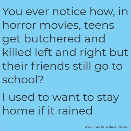 You ever notice how, in horror movies, teens get butchered and killed left and right but their friends still go to school?  I used to want to stay home if it rained