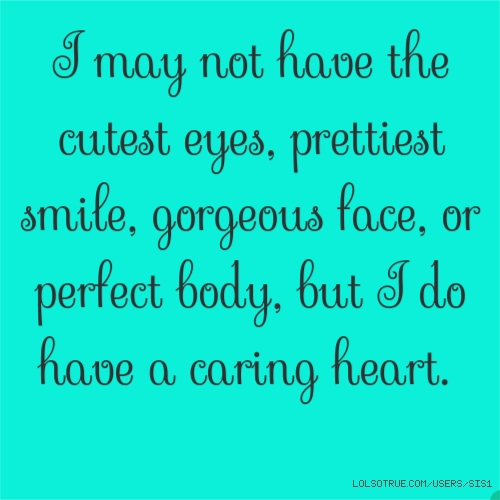 I may not have the cutest eyes, prettiest smile, gorgeousface, or perfect body, but I do have a caring heart.