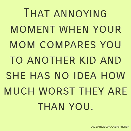 That annoying moment when your mom compares you to another kid and she has no idea how much worst they are than you.