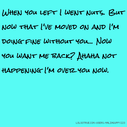 When you left I went nuts. But now that I've moved on and I'm doing fine without you... Now you want me back? Ahaha not happening I'm over you now.