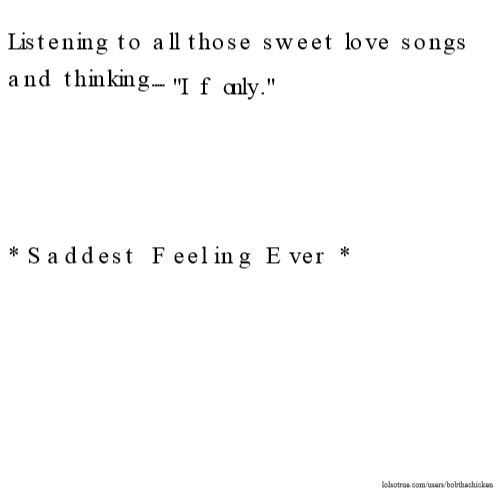 "Listening to all those sweet love songs and thinking..... ""If only."" *Saddest Feeling Ever*"