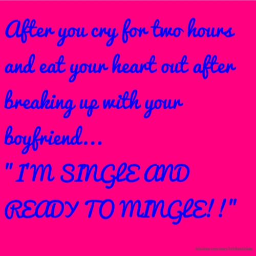 """After you cry for two hours and eat your heart out after breaking up with your boyfriend... """"I'M SINGLE AND READY TO MINGLE!!"""""""