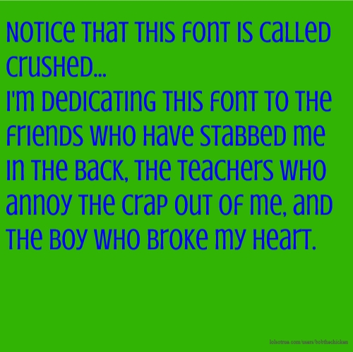 Notice that this font is called crushed... I'm dedicating this font to the friends who have stabbed me in the back, the teachers who annoy the crap out of me, and the boy who broke my heart.