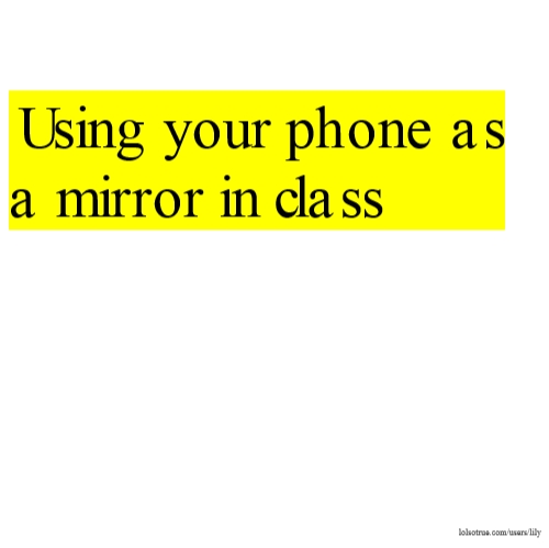Using your phone as a mirror in class