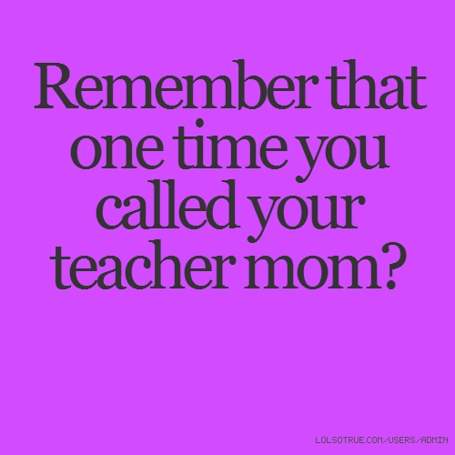 Remember Mom Quotes: Remember That One Time You Called Your Teacher Mom?