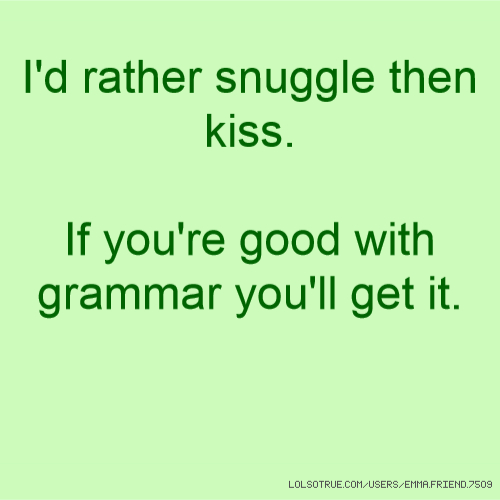 Snuggle With You: I'd Rather Snuggle Then Kiss. If You're Good With Grammar