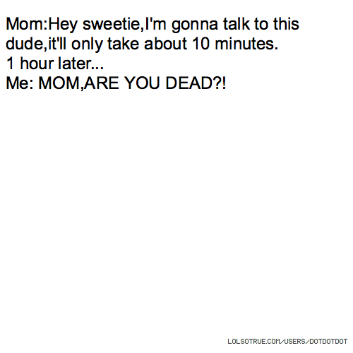 Mom:Hey sweetie,I'm gonna talk to this dude,it'll only take about 10 minutes. 1 hour later... Me: MOM,ARE YOU DEAD?!