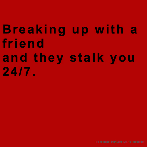 Breaking up with a friend and they stalk you 24/7.