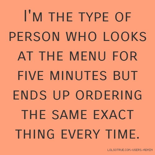 I'm the type of person who looks at the menu for five minutes but ends up ordering the same exact thing every time.