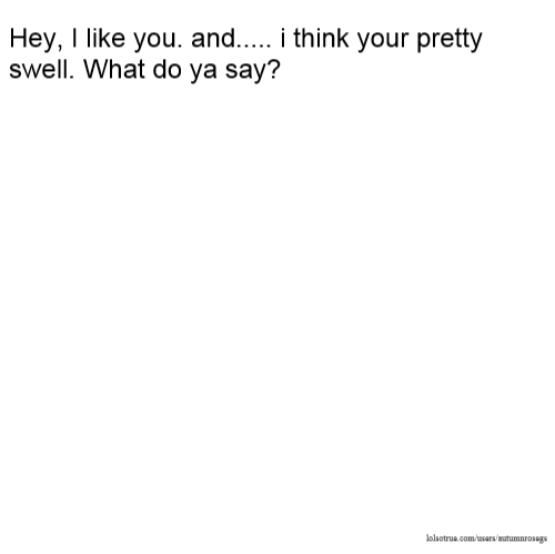 Hey, I like you. and..... i think your pretty swell. What do ya say?