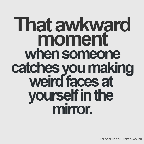 That awkward moment when someone catches you making weird faces at yourself in the mirror.