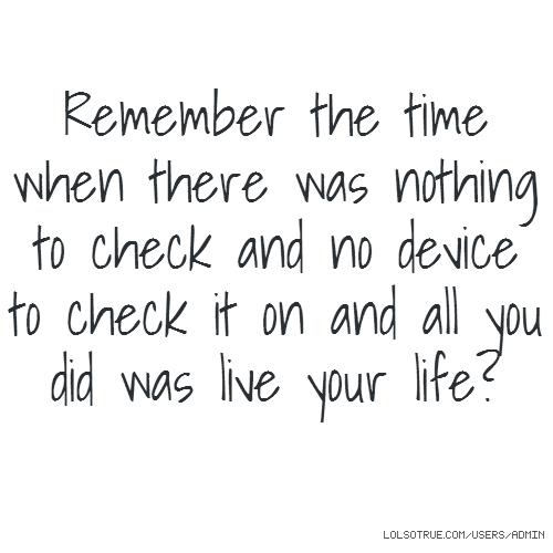 Remember the time when there was nothing to check and no device to check it on and all you did was live your life?