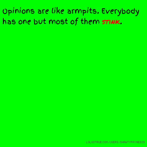 Opinions are like armpits. Everybody has one but most of them stink.