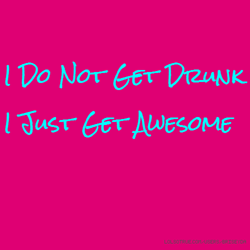 I Do Not Get Drunk I Just Get Awesome