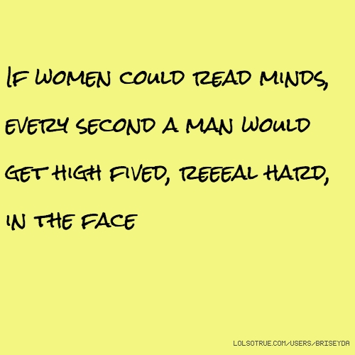 If women could read minds, every second a man would get high fived, reeeal hard, in the face