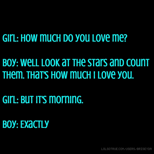 Girl: How much do you love me? Boy: Well look at the stars and count them. That's how much I love you. Girl: But it's morning. Boy: Exactly