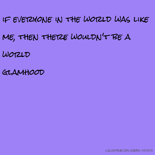 if everyone in the world was like me, then there wouldn't be a world glamhood