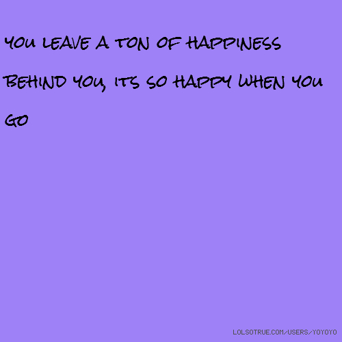 you leave a ton of happiness behind you, its so happy when you go
