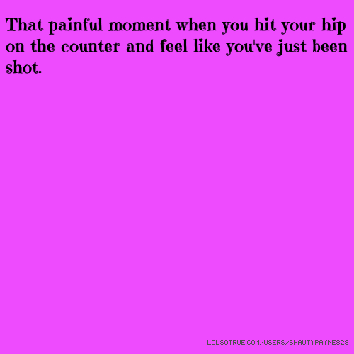 That painful moment when you hit your hip on the counter and feel like you've just been shot.