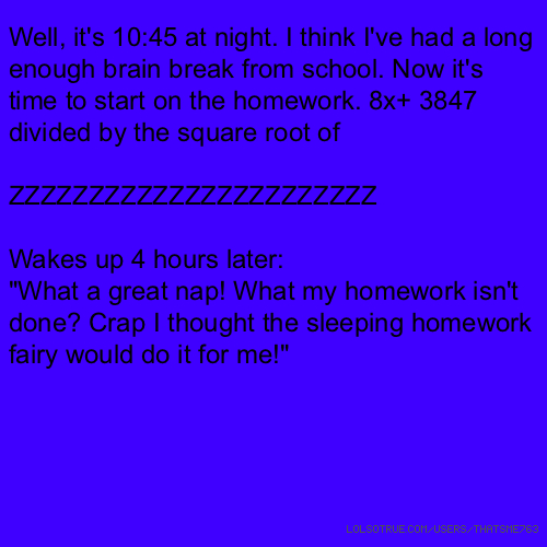 "Well, it's 10:45 at night. I think I've had a long enough brain break from school. Now it's time to start on the homework. 8x+ 3847 divided by the square root of ZZZZZZZZZZZZZZZZZZZZZZZ Wakes up 4 hours later: ""What a great nap! What my homework isn't done? Crap I thought the sleeping homework fairy would do it for me!"""