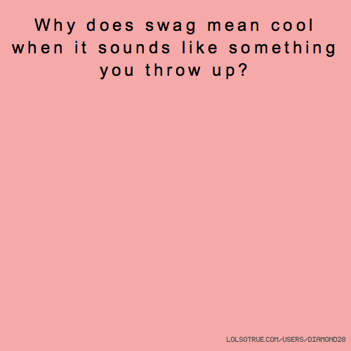 Why does swag mean cool when it sounds like something you throw up?
