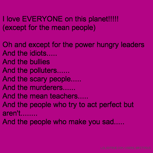 I love EVERYONE on this planet!!!!! (except for the mean people) Oh and except for the power hungry leaders And the idiots..... And the bullies And the polluters...... And the scary people..... And the murderers...... And the mean teachers..... And the people who try to act perfect but aren't........ And the people who make you sad.....