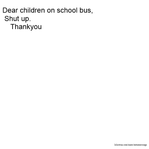 Dear children on school bus, Shut up. Thankyou
