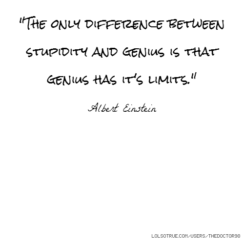 """The only difference between stupidity and genius is that genius has it's limits."" Albert Einstein"