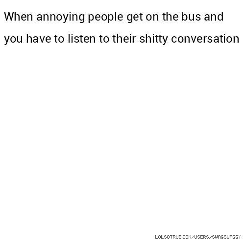 When annoying people get on the bus and you have to listen to their shitty conversation