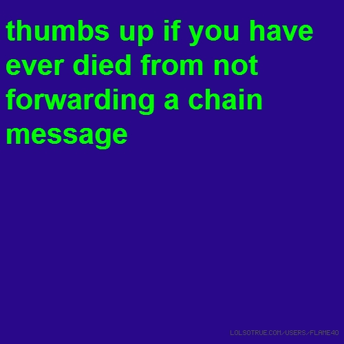 thumbs up if you have ever died from not forwarding a chain message