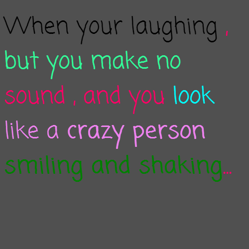 When your laughing , but you make no sound , and you look like a crazy person smiling and shaking...