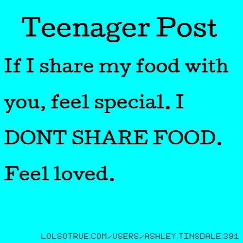 Teenager Post If I share my food with you, feel special. I DONT SHARE FOOD. Feel loved.