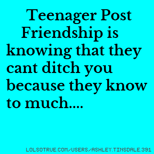 Teenager Post Friendship is knowing that they cant ditch you because they know to much....