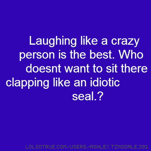 Laughing like a crazy person is the best. Who doesnt want to sit there clapping like an idiotic seal.?