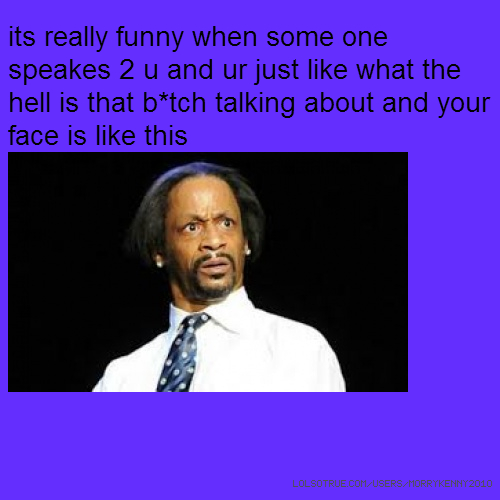 its really funny when some one speakes 2 u and ur just like what the hell is that b*tch talking about and your face is like this