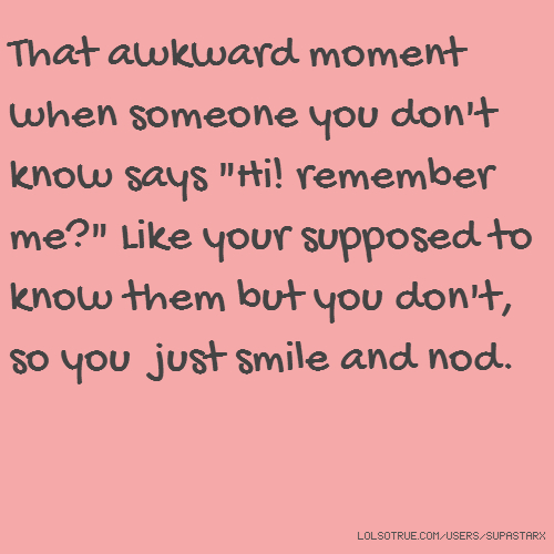 "That awkward moment when someone you don't know says ""Hi! remember me?"" Like your supposed to know them but you don't, so you just smile and nod."