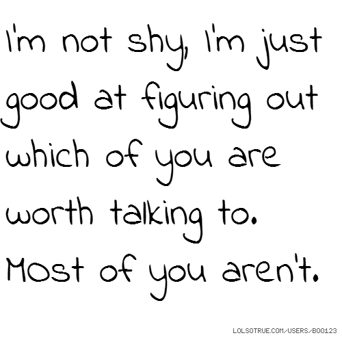 I'm not shy, I'm just good at figuring out which of you are worth talking to. MOst of you aren't.