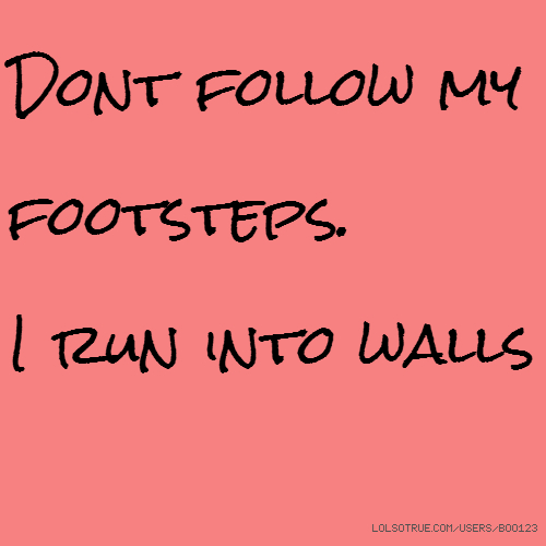Dont follow my footsteps. I run into walls