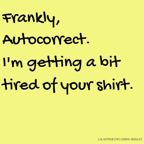 Frankly, Autocorrect. I'm getting a bit tired of your shirt.