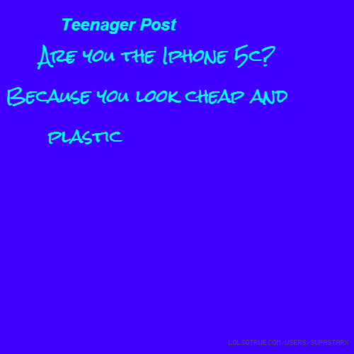 Teenager Post Are you the Iphone 5c? Because you look cheap and plastic