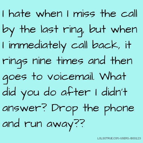 I hate when I miss the call by the last ring, but when I immediately call back, it rings nine times and then goes to voicemail. What did you do after I didn't answer? Drop the phone and run away??