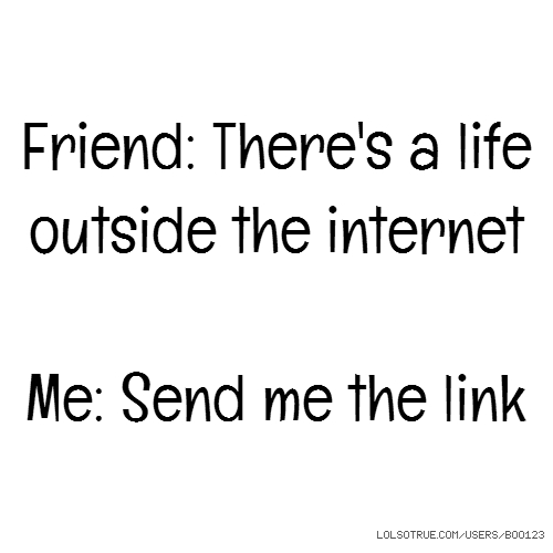 Friend: There's a life outside the internet Me: Send me the link